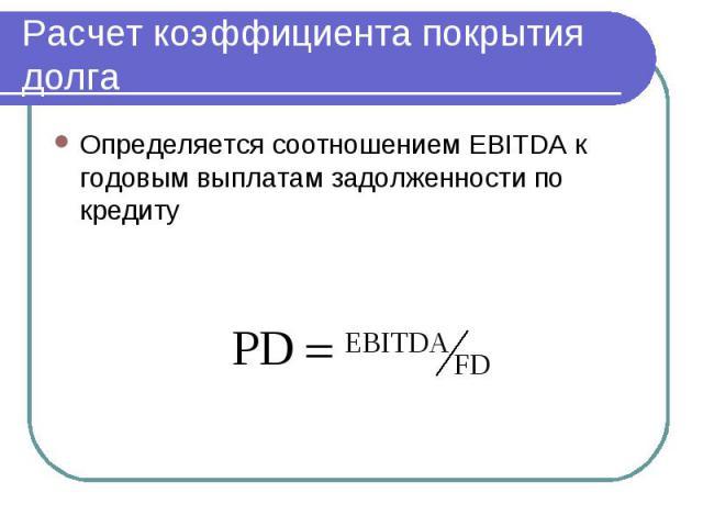 Расчет коэффициента покрытия долга Определяется соотношением EBITDA к годовым выплатам задолженности по кредиту