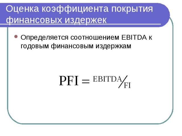 Оценка коэффициента покрытия финансовых издержек Определяется соотношением EBITDA к годовым финансовым издержкам