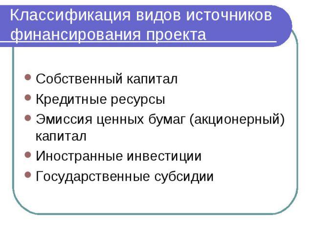 Классификация видов источников финансирования проекта Собственный капитал Кредитные ресурсы Эмиссия ценных бумаг (акционерный) капитал Иностранные инвестиции Государственные субсидии
