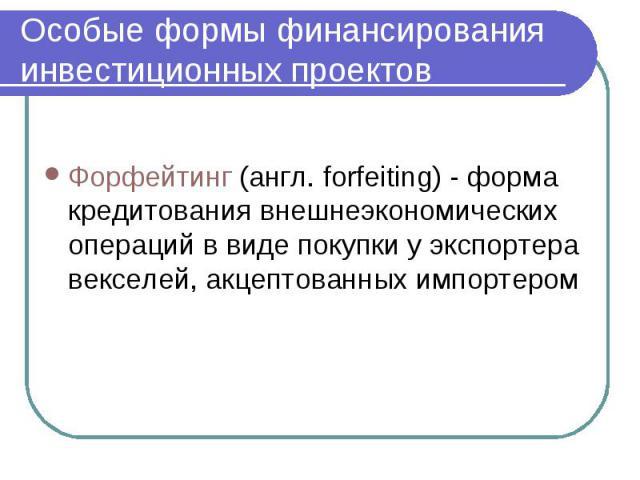 Особые формы финансирования инвестиционных проектов Форфейтинг (англ. forfeiting) - форма кредитования внешнеэкономических операций в виде покупки у экспортера векселей, акцептованных импортером