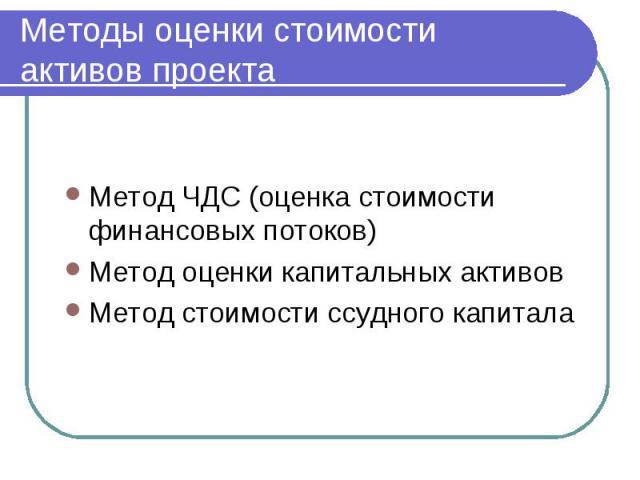 Методы оценки стоимости активов проекта Метод ЧДС (оценка стоимости финансовых потоков) Метод оценки капитальных активов Метод стоимости ссудного капитала