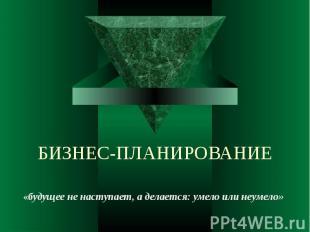 БИЗНЕС-ПЛАНИРОВАНИЕ «будущее не наступает, а делается: умело или неумело»