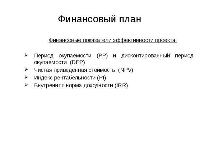 Финансовый план Финансовые показатели эффективности проекта: Период окупаемости (PP) и дисконтированный период окупаемости (DPP) Чистая приведенная стоимость (NPV) Индекс рентабельности (PI) Внутренняя норма доходности (IRR)