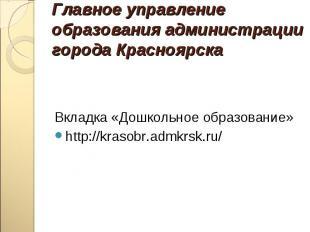 Вкладка «Дошкольное образование» http://krasobr.admkrsk.ru/