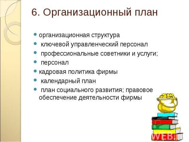 организационная структура организационная структура ключевой управленческий персонал профессиональные советники и услуги; персонал кадровая политика фирмы календарный план план социального развития; правовое обеспечение деятельности фирмы