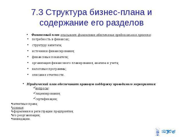 7.3 Структура бизнес-плана и содержание его разделов Финансовый план описывает финансовое обеспечение предлагаемого проекта: потребность в финансах; структуру капитала; источники финансирования; финансовые показатели; организация финансового планиро…