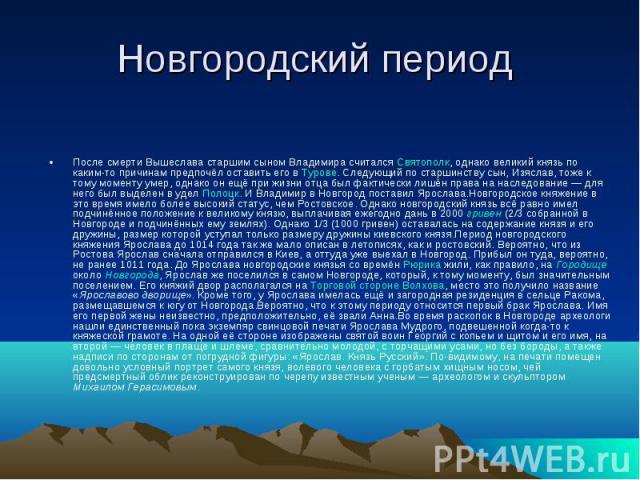 Новгородский период После смерти Вышеслава старшим сыном Владимира считался Святополк, однако великий князь по каким-то причинам предпочёл оставить его в Турове. Следующий по старшинству сын, Изяслав, тоже к тому моменту умер, однако он ещё при жизн…