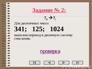 Задание № 2: ?10 ?2 Для десятичных чисел 341; 125; 1024 выполни перевод в двоичн