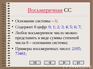 Восьмеричная СС Основание системы – 8; Содержит 8 цифр: 0; 1; 2; 3; 4; 5; 6; 7;