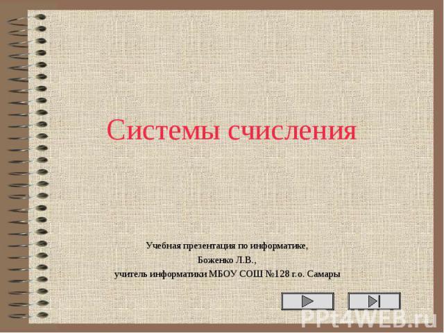 Системы счисления Учебная презентация по информатике, Боженко Л.В., учитель информатики МБОУ СОШ №128 г.о. Самары