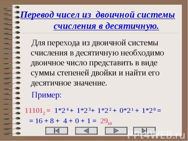 Перевод чисел из двоичной системы счисления в десятичную. Для перехода из двоичной системы счисления в десятичную необходимо двоичное число представить в виде суммы степеней двойки и найти его десятичное значение. Пример: