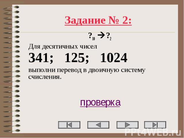Задание № 2: ?10 ?2 Для десятичных чисел 341; 125; 1024 выполни перевод в двоичную систему счисления. проверка