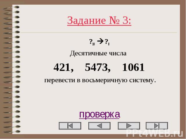 Задание № 3: ?10 ?8 Десятичные числа 421, 5473, 1061 перевести в восьмеричную систему. проверка