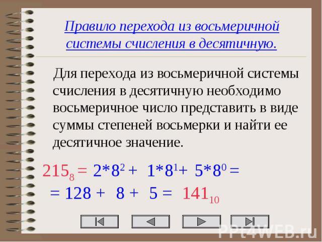 Правило перехода из восьмеричной системы счисления в десятичную. Для перехода из восьмеричной системы счисления в десятичную необходимо восьмеричное число представить в виде суммы степеней восьмерки и найти ее десятичное значение.