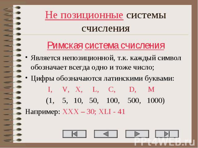Не позиционные системы счисления Римская система счисления Является непозиционной, т.к. каждый символ обозначает всегда одно и тоже число; Цифры обозначаются латинскими буквами: I, V, X, L, C, D, M (1, 5, 10, 50, 100, 500, 1000) Например: XXX – 30; …