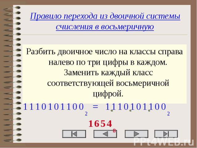 Правило перехода из двоичной системы счисления в восьмеричную Разбить двоичное число на классы справа налево по три цифры в каждом. Заменить каждый класс соответствующей восьмеричной цифрой.