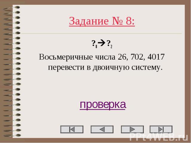 Задание № 8: ?8 ?2 Восьмеричные числа 26, 702, 4017 перевести в двоичную систему.