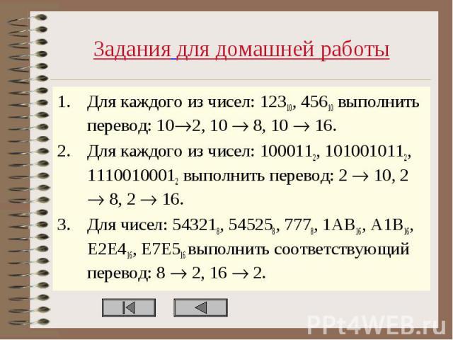 Задания для домашней работы Для каждого из чисел: 12310, 45610 выполнить перевод: 10 2, 10 8, 10 16. Для каждого из чисел: 1000112, 1010010112, 11100100012 выполнить перевод: 2 10, 2 8, 2 16. Для чисел: 543218, 545258, 7778, 1AB16, A1B16, E2E416, E7…
