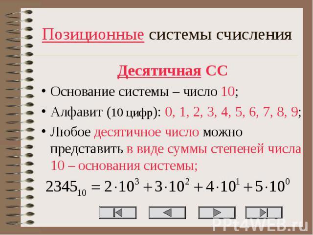 Позиционные системы счисления Десятичная СС Основание системы – число 10; Алфавит (10 цифр): 0, 1, 2, 3, 4, 5, 6, 7, 8, 9; Любое десятичное число можно представить в виде суммы степеней числа 10 – основания системы;