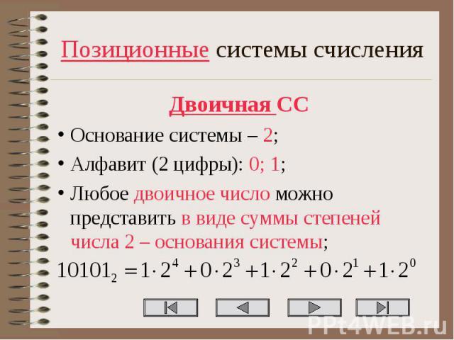 Позиционные системы счисления Двоичная СС Основание системы – 2; Алфавит (2 цифры): 0; 1; Любое двоичное число можно представить в виде суммы степеней числа 2 – основания системы;