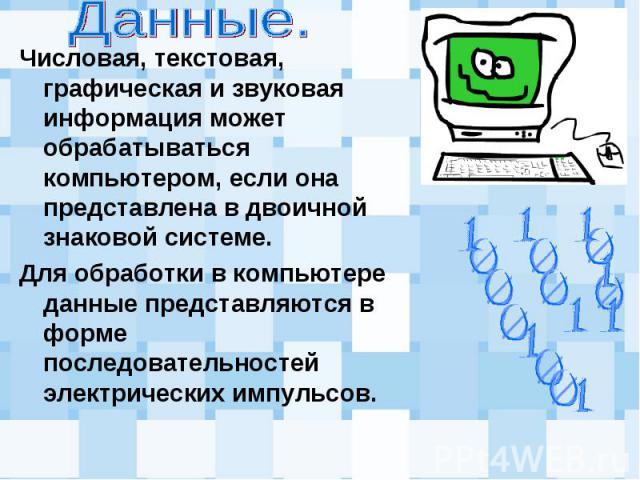 Числовая, текстовая, графическая и звуковая информация может обрабатываться компьютером, если она представлена в двоичной знаковой системе. Числовая, текстовая, графическая и звуковая информация может обрабатываться компьютером, если она представлен…