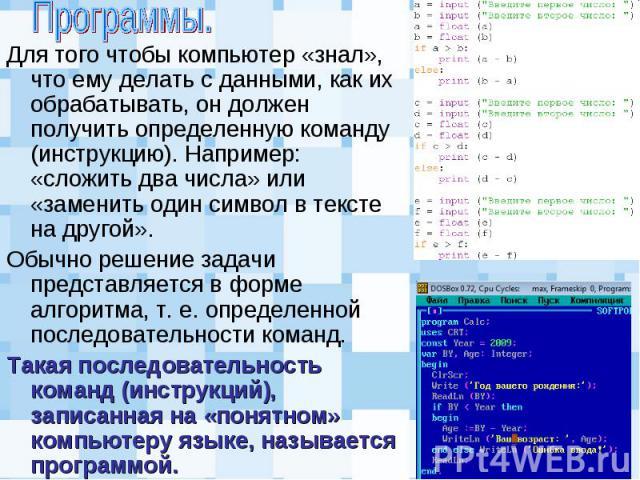Для того чтобы компьютер «знал», что ему делать с данными, как их обрабатывать, он должен получить определенную команду (инструкцию). Например: «сложить два числа» или «заменить один символ в тексте на другой». Для того чтобы компьютер «знал», что е…