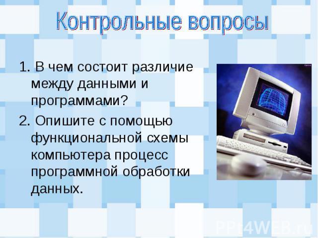 1. В чем состоит различие между данными и программами? 1. В чем состоит различие между данными и программами? 2. Опишите с помощью функциональной схемы компьютера процесс программной обработки данных.