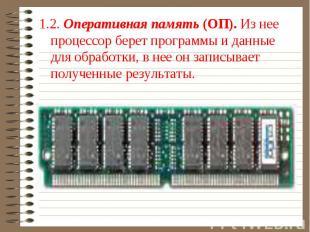 1.2. Оперативная память (ОП). Из нее процессор берет программы и данные для обра