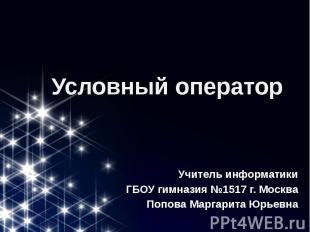Условный оператор Учитель информатики ГБОУ гимназия №1517 г. Москва Попова Марга