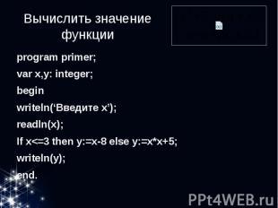 Вычислить значение функции program primer; var x,y: integer; begin writeln('Введ