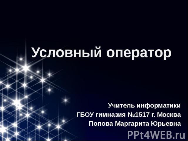 Условный оператор Учитель информатики ГБОУ гимназия №1517 г. Москва Попова Маргарита Юрьевна
