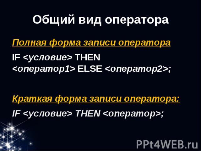Общий вид оператора Полная форма записи оператора IF<условие>THEN <оператор1>ELSE <оператор2>; Краткая форма записи оператора: IF<условие>THEN<оператор>;