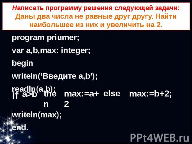 Написать программу решения следующей задачи: Даны два числа не равные друг другу. Найти наибольшее из них и увеличить на 2. program priumer; var a,b,max: integer; begin writeln('Введите a,b'); readln(a,b); writeln(max); end.