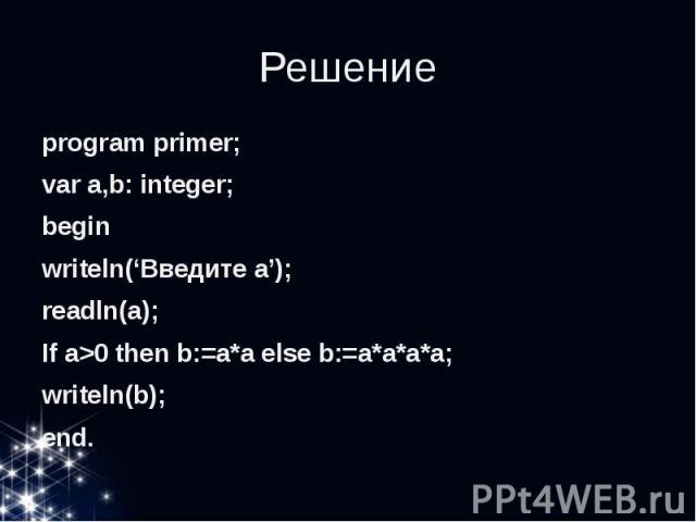 Решение program primer; var a,b: integer; begin writeln('Введите a'); readln(a); If a>0 then b:=a*a else b:=a*a*a*a; writeln(b); end.
