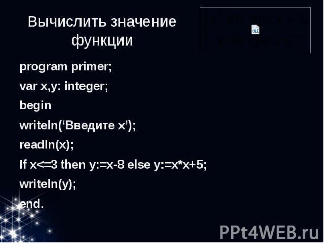 Вычислить значение функции program primer; var x,y: integer; begin writeln('Введите x'); readln(x); If x<=3 then y:=x-8 else y:=x*x+5; writeln(y); end.