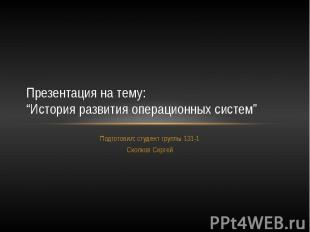 """Презентация на тему: """"История развития операционных систем"""" Подготовил: студент"""