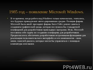 1985 год – появление Microsoft Windows. В те времена, когда работа над Windows т