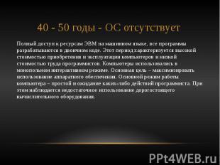40 - 50 годы - ОС отсутствует Полный доступ к ресурсам ЭВМ на машинном языке, вс