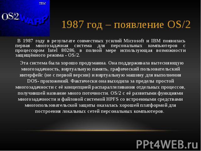 1987 год – появление OS/2 В 1987 году в результате совместных усилий Microsoft и IBM появилась первая многозадачная система для персональных компьютеров с процессором Intel 80286, в полной мере использующая возможности защищённого режима - OS/2. Эта…