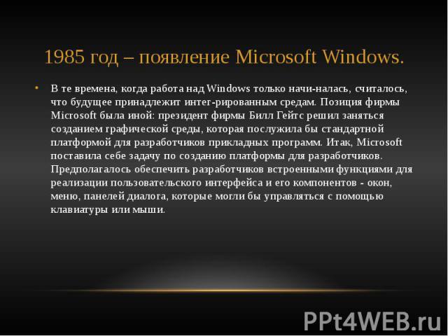 1985 год – появление Microsoft Windows. В те времена, когда работа над Windows только начиналась, считалось, что будущее принадлежит интегрированным средам. Позиция фирмы Microsoft была иной: президент фирмы Билл Гейтс решил заняться созда…