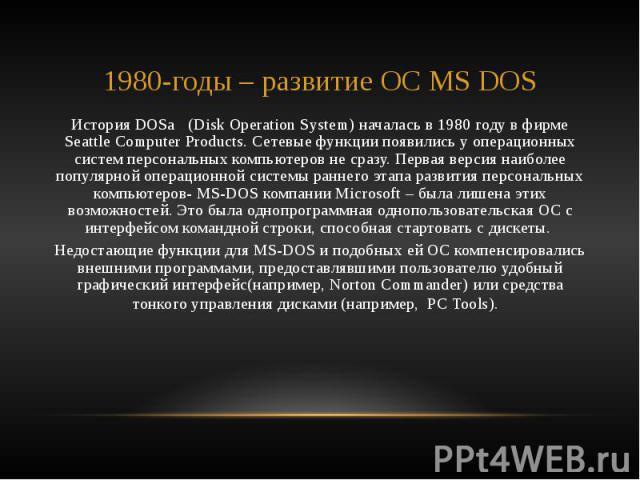 1980-годы – развитие ОС MS DOS История DOSа (Disk Operation System) началась в 1980 году в фирме Seattle Computer Products. Сетевые функции появились у операционных систем персональных компьютеров не сразу. Первая версия наиболее популярной операцио…