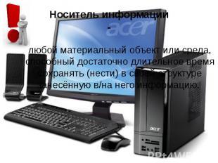 Носитель информации - любой материальный объект или среда, способный достаточно