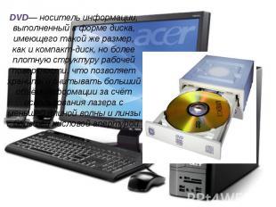 DVD— носитель информации, выполненный в форме диска, имеющего такой же размер, к