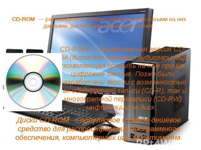 CD-ROM — разновидность компакт-дисков с записанными на них данными, доступными только для чтения. CD-ROM— доработанная версия CD-DA (диска для хранения аудиозаписей), позволяющая хранить на нём прочие цифровые данные. Позже были разработ…