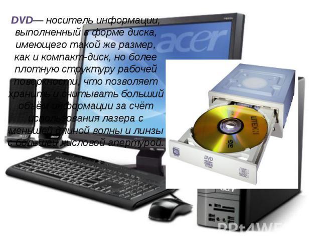 DVD— носитель информации, выполненный в форме диска, имеющего такой же размер, как и компакт-диск, но более плотную структуру рабочей поверхности, что позволяет хранить и считывать больший объём информации за счёт использования лазера с меньшей длин…