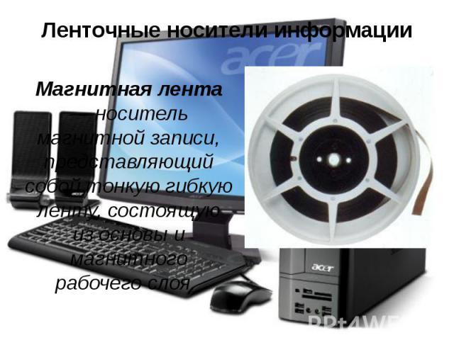 Ленточные носители информации Магнитная лента — носитель магнитной записи, представляющий собой тонкую гибкую ленту, состоящую из основы и магнитного рабочего слоя.