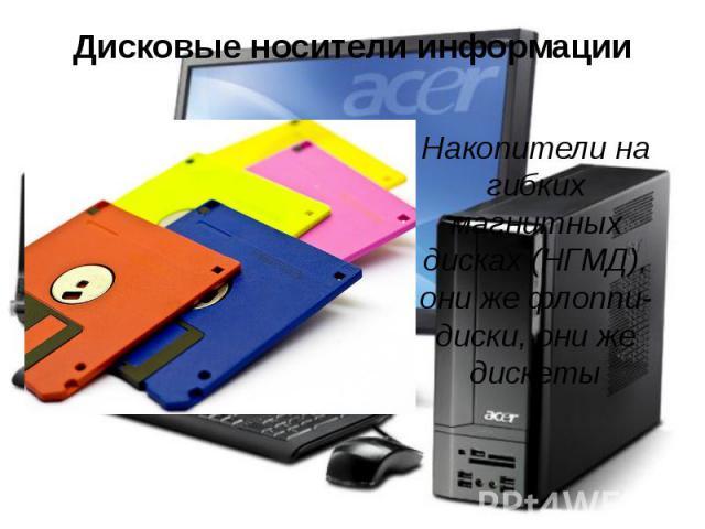 Дисковые носители информации Накопители на гибких магнитных дисках (НГМД), они же флоппи-диски, они же дискеты