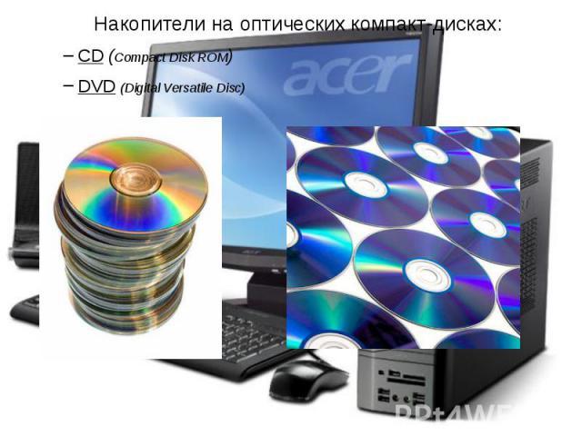 Накопители на оптических компакт-дисках: Накопители на оптических компакт-дисках: CD (Compact Disk ROM) DVD (Digital Versatile Disc)