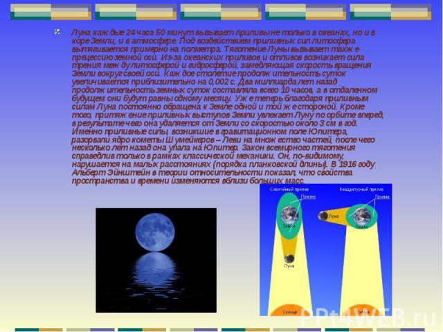 Луна каждые 24 часа 50 минут вызывает приливы не только в океанах, но и в коре Земли, и в атмосфере. Под воздействием приливных сил литосфера вытягивается примерно на полметра. Тяготение Луны вызывает также прецессию земной оси. Из-за океанских прил…