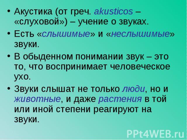Акустика (от греч. akusticos – «слуховой») – учение о звуках. Акустика (от греч. akusticos – «слуховой») – учение о звуках. Есть «слышимые» и «неслышимые» звуки. В обыденном понимании звук – это то, что воспринимает человеческое ухо. Звуки слышат не…